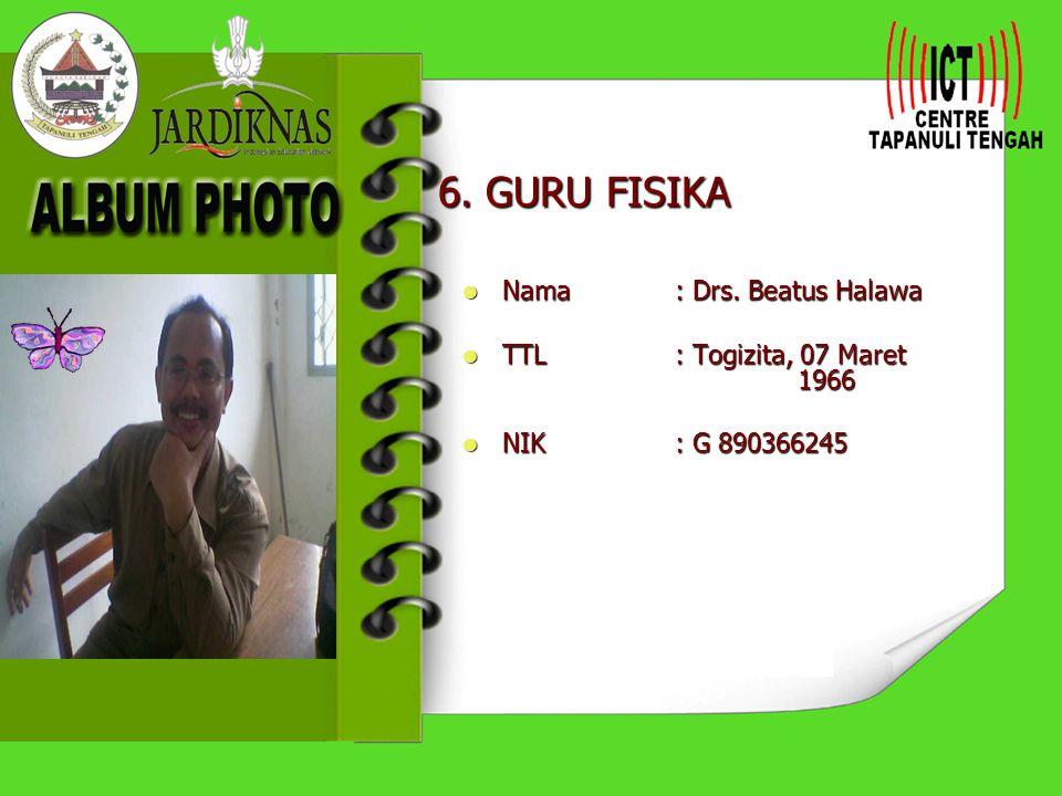 6. GURU FISIKA Nama : Drs. Beatus Halawa TTL : Togizita, 07 Maret 1966