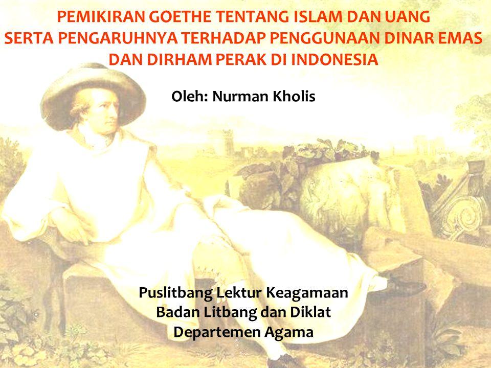 PEMIKIRAN GOETHE TENTANG ISLAM DAN UANG SERTA PENGARUHNYA TERHADAP PENGGUNAAN DINAR EMAS DAN DIRHAM PERAK DI INDONESIA Oleh: Nurman Kholis Puslitbang Lektur Keagamaan Badan Litbang dan Diklat Departemen Agama
