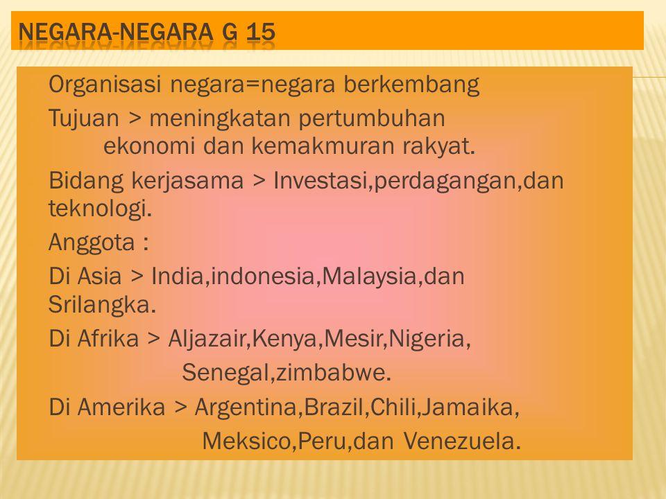 Negara-negara G 15 Organisasi negara=negara berkembang. Tujuan > meningkatan pertumbuhan ekonomi dan kemakmuran rakyat.
