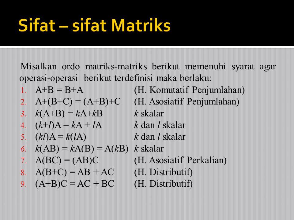 Sifat – sifat Matriks Misalkan ordo matriks-matriks berikut memenuhi syarat agar operasi-operasi berikut terdefinisi maka berlaku: