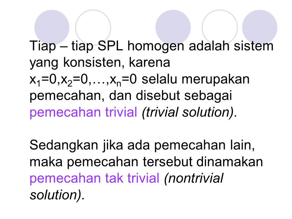 Tiap – tiap SPL homogen adalah sistem yang konsisten, karena x1=0,x2=0,…,xn=0 selalu merupakan pemecahan, dan disebut sebagai pemecahan trivial (trivial solution).