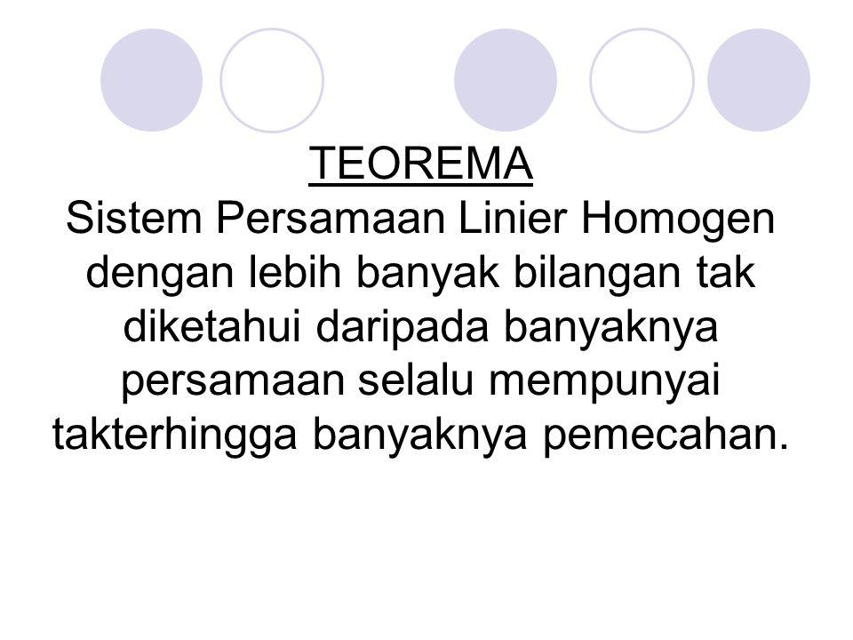 TEOREMA Sistem Persamaan Linier Homogen dengan lebih banyak bilangan tak diketahui daripada banyaknya persamaan selalu mempunyai takterhingga banyaknya pemecahan.