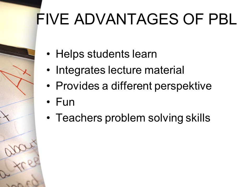FIVE ADVANTAGES OF PBL Helps students learn