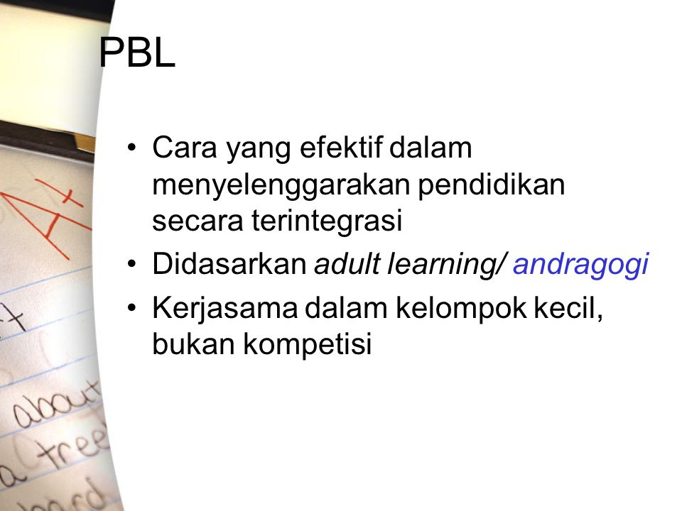 PBL Cara yang efektif dalam menyelenggarakan pendidikan secara terintegrasi. Didasarkan adult learning/ andragogi.