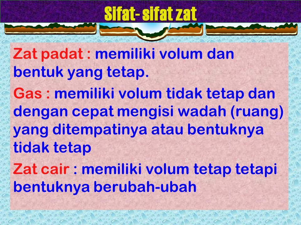 Sifat- sifat zat Zat padat : memiliki volum dan bentuk yang tetap.