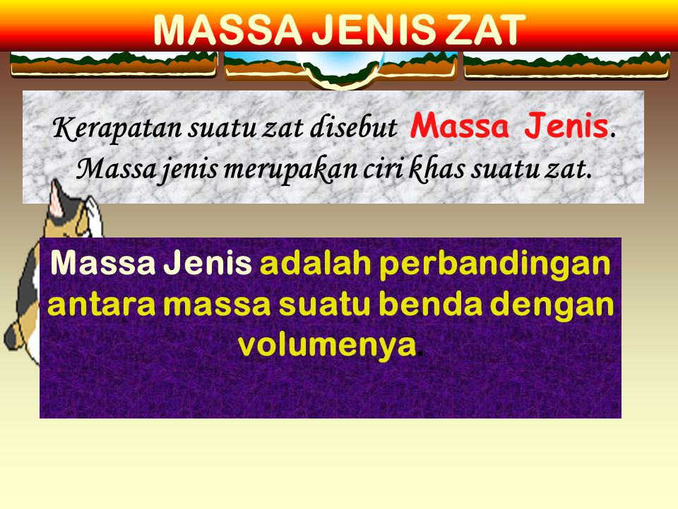 MASSA JENIS ZAT Kerapatan suatu zat disebut Massa Jenis. Massa jenis merupakan ciri khas suatu zat.