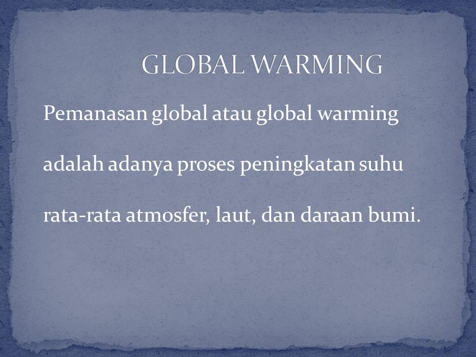 GLOBAL WARMING Pemanasan global atau global warming adalah adanya proses peningkatan suhu rata-rata atmosfer, laut, dan daraan bumi.