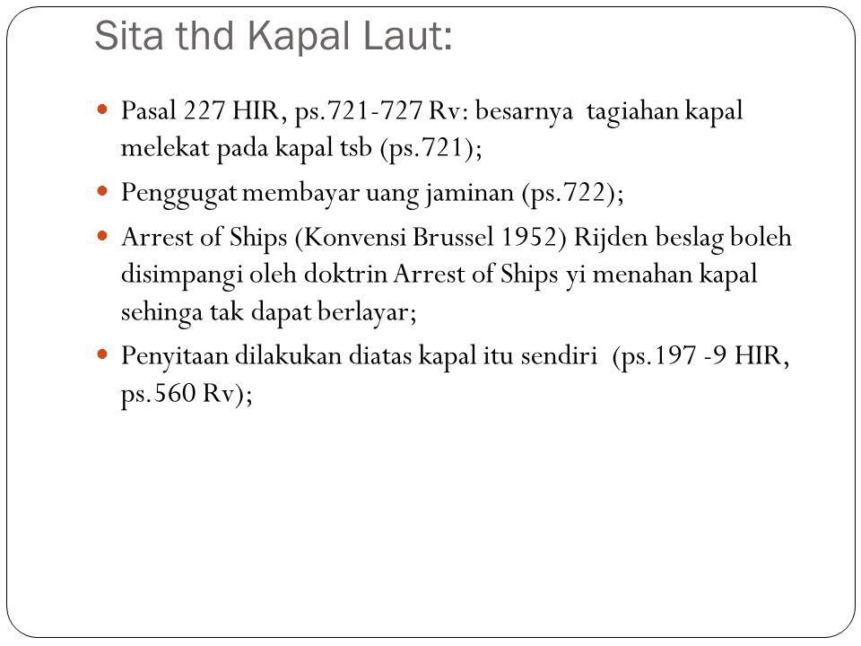 Sita thd Kapal Laut: Pasal 227 HIR, ps.721-727 Rv: besarnya tagiahan kapal melekat pada kapal tsb (ps.721);