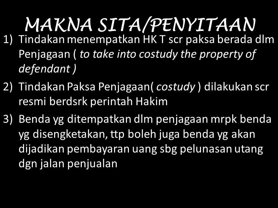 MAKNA SITA/PENYITAAN Tindakan menempatkan HK T scr paksa berada dlm Penjagaan ( to take into costudy the property of defendant )