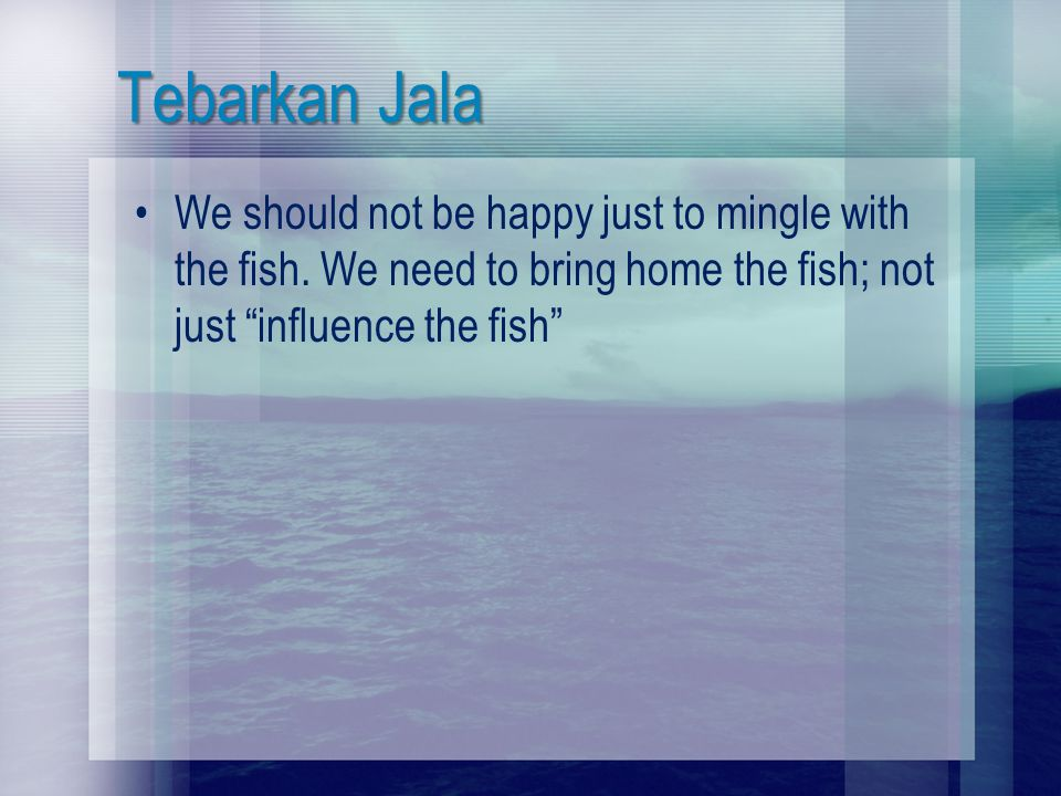 Tebarkan Jala We should not be happy just to mingle with the fish. We need to bring home the fish; not just influence the fish