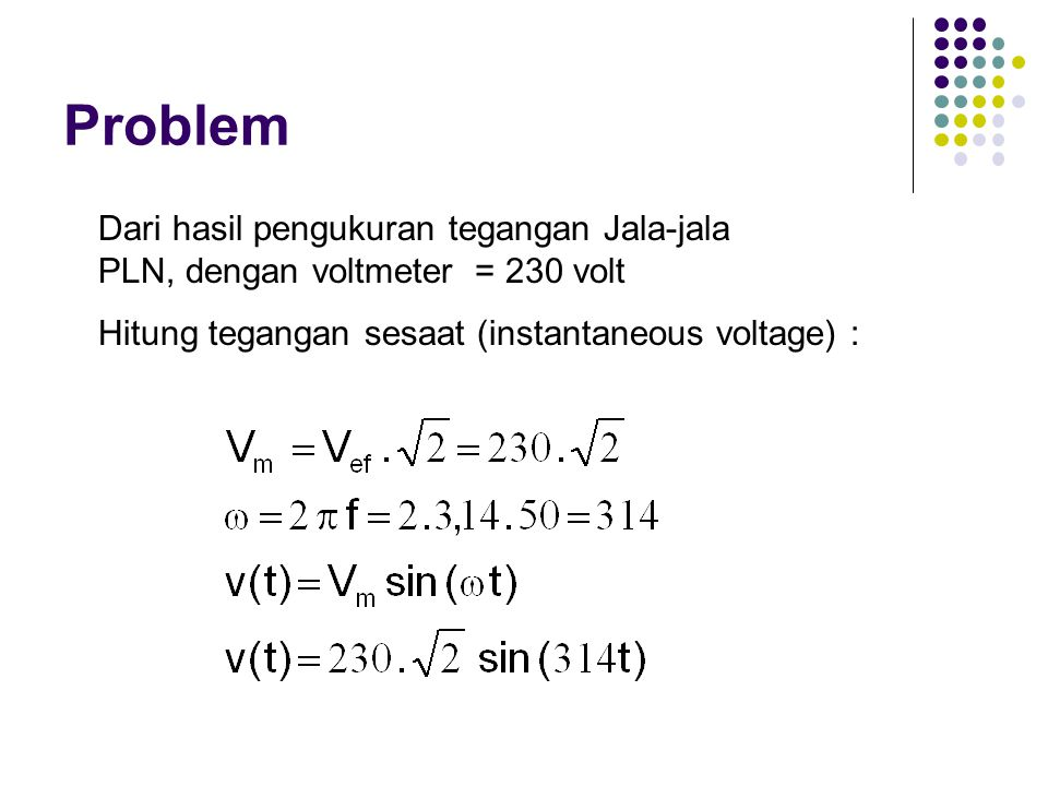 Problem Dari hasil pengukuran tegangan Jala-jala PLN, dengan voltmeter = 230 volt.