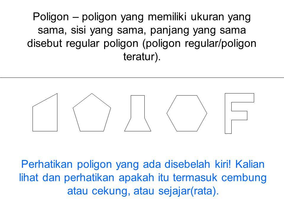 Poligon – poligon yang memiliki ukuran yang sama, sisi yang sama, panjang yang sama disebut regular poligon (poligon regular/poligon teratur).
