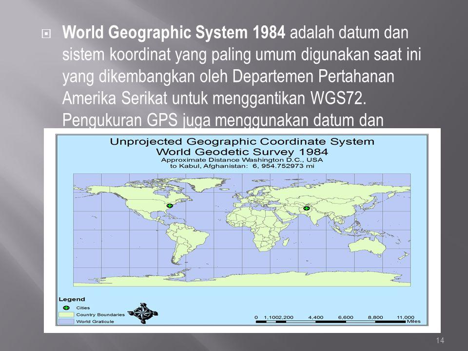 World Geographic System 1984 adalah datum dan sistem koordinat yang paling umum digunakan saat ini yang dikembangkan oleh Departemen Pertahanan Amerika Serikat untuk menggantikan WGS72.