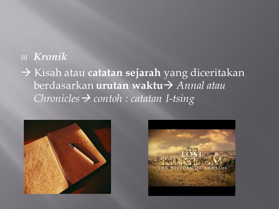 Kronik  Kisah atau catatan sejarah yang diceritakan berdasarkan urutan waktu Annal atau Chronicles contoh : catatan I-tsing.