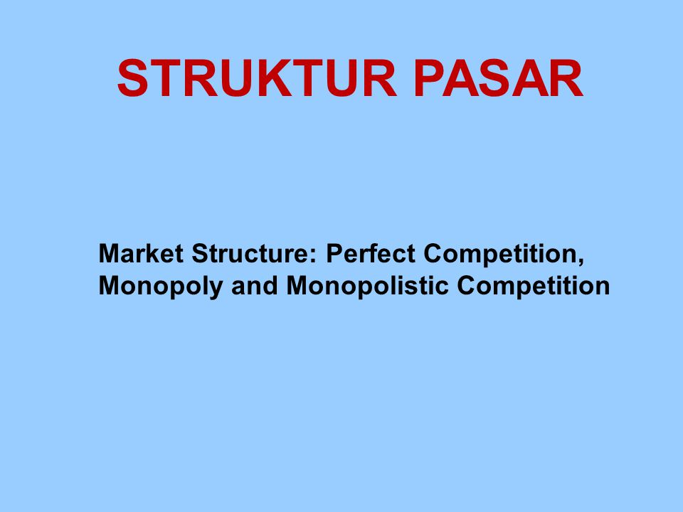 STRUKTUR PASAR Market Structure: Perfect Competition, Monopoly and Monopolistic Competition
