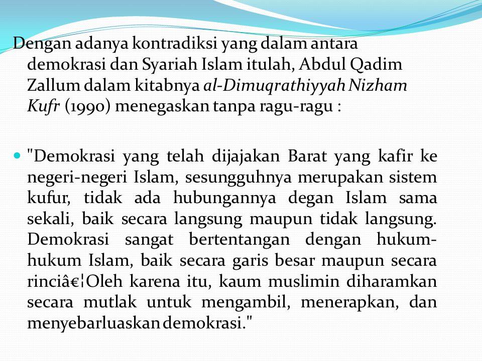 Dengan adanya kontradiksi yang dalam antara demokrasi dan Syariah Islam itulah, Abdul Qadim Zallum dalam kitabnya al-Dimuqrathiyyah Nizham Kufr (1990) menegaskan tanpa ragu-ragu :