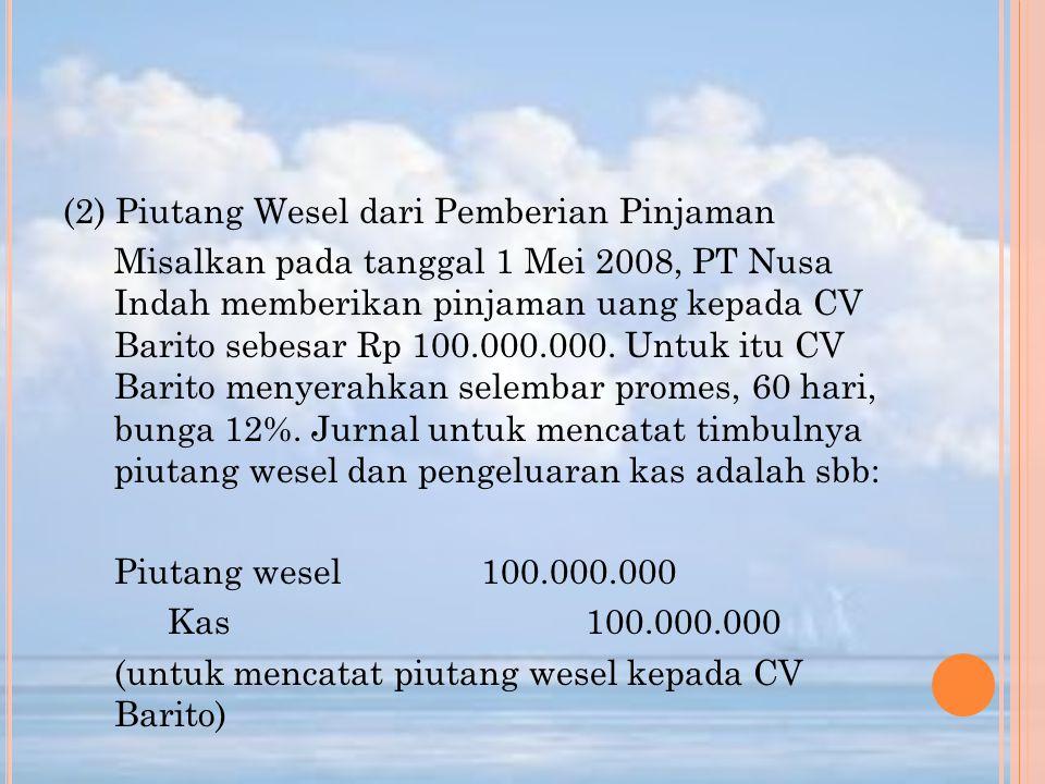 (2) Piutang Wesel dari Pemberian Pinjaman Misalkan pada tanggal 1 Mei 2008, PT Nusa Indah memberikan pinjaman uang kepada CV Barito sebesar Rp 100.000.000.