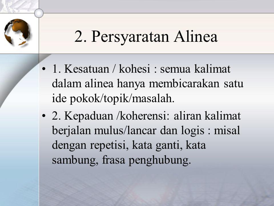 2. Persyaratan Alinea 1. Kesatuan / kohesi : semua kalimat dalam alinea hanya membicarakan satu ide pokok/topik/masalah.