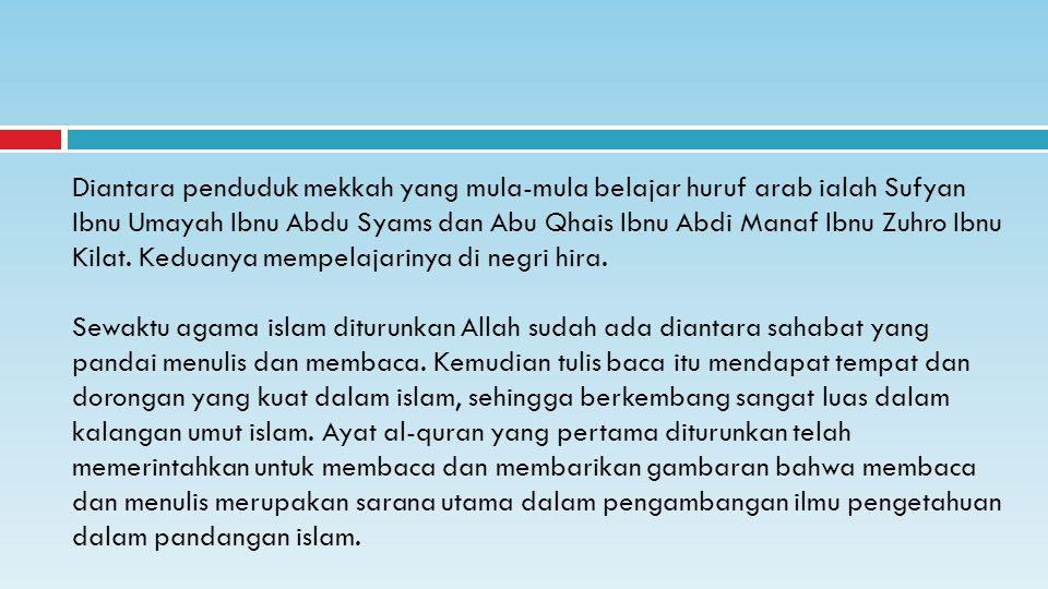 Diantara penduduk mekkah yang mula-mula belajar huruf arab ialah Sufyan Ibnu Umayah Ibnu Abdu Syams dan Abu Qhais Ibnu Abdi Manaf Ibnu Zuhro Ibnu Kilat. Keduanya mempelajarinya di negri hira.