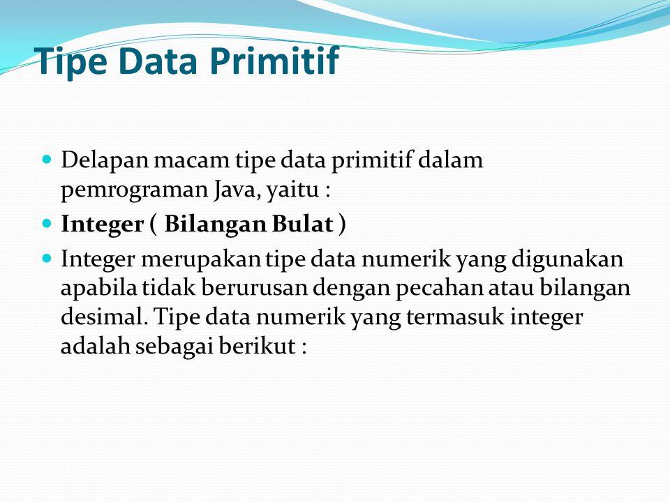 Tipe Data Primitif Delapan macam tipe data primitif dalam pemrograman Java, yaitu : Integer ( Bilangan Bulat )