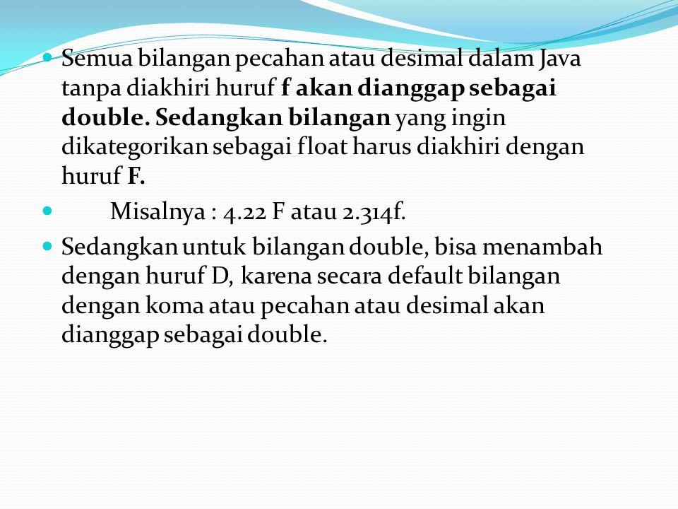 Semua bilangan pecahan atau desimal dalam Java tanpa diakhiri huruf f akan dianggap sebagai double. Sedangkan bilangan yang ingin dikategorikan sebagai float harus diakhiri dengan huruf F.