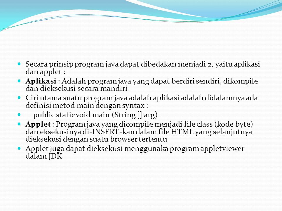 Secara prinsip program java dapat dibedakan menjadi 2, yaitu aplikasi dan applet :