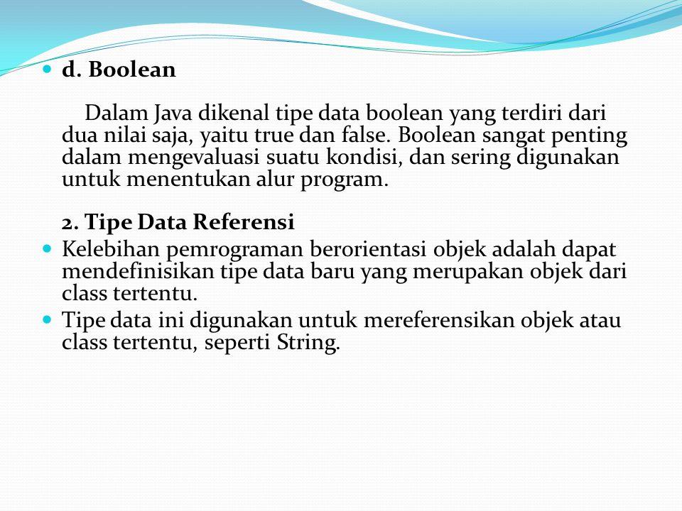 d. Boolean Dalam Java dikenal tipe data boolean yang terdiri dari dua nilai saja, yaitu true dan false. Boolean sangat penting dalam mengevaluasi suatu kondisi, dan sering digunakan untuk menentukan alur program. 2. Tipe Data Referensi