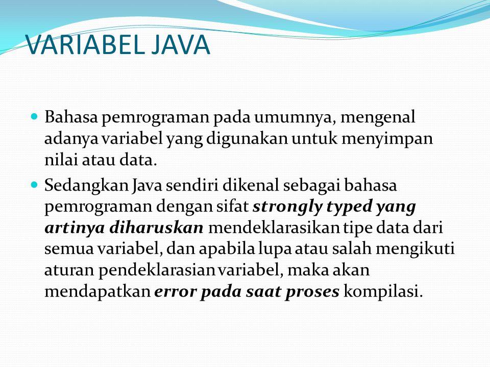 VARIABEL JAVA Bahasa pemrograman pada umumnya, mengenal adanya variabel yang digunakan untuk menyimpan nilai atau data.