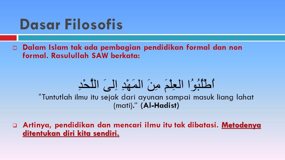 Dasar Filosofis Dalam Islam tak ada pembagian pendidikan formal dan non formal. Rasulullah SAW berkata: