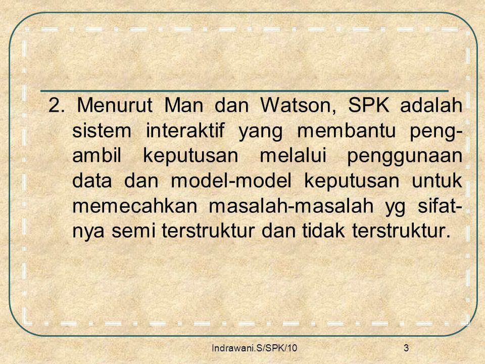 2. Menurut Man dan Watson, SPK adalah sistem interaktif yang membantu peng-ambil keputusan melalui penggunaan data dan model-model keputusan untuk memecahkan masalah-masalah yg sifat-nya semi terstruktur dan tidak terstruktur.
