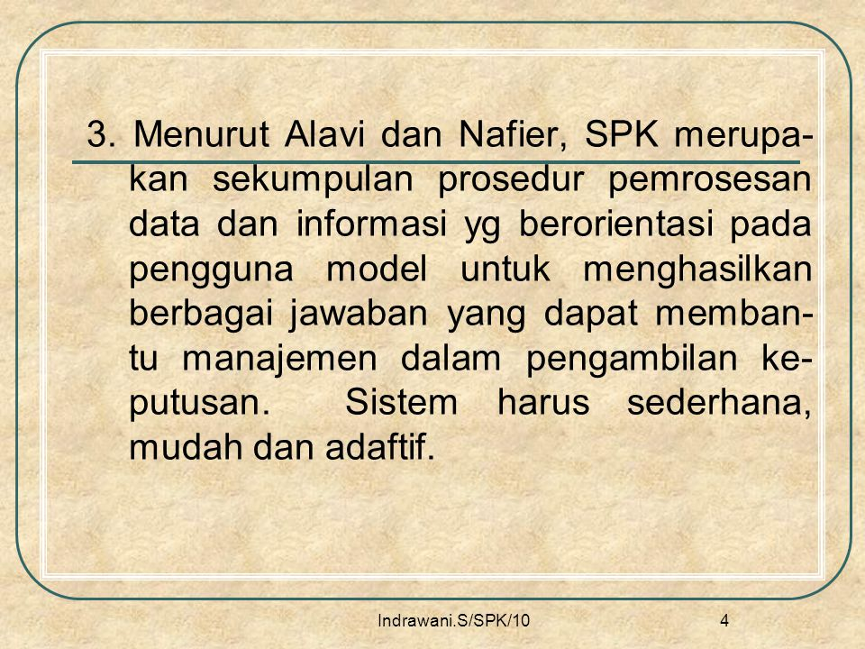 3. Menurut Alavi dan Nafier, SPK merupa-kan sekumpulan prosedur pemrosesan data dan informasi yg berorientasi pada pengguna model untuk menghasilkan berbagai jawaban yang dapat memban-tu manajemen dalam pengambilan ke-putusan. Sistem harus sederhana, mudah dan adaftif.
