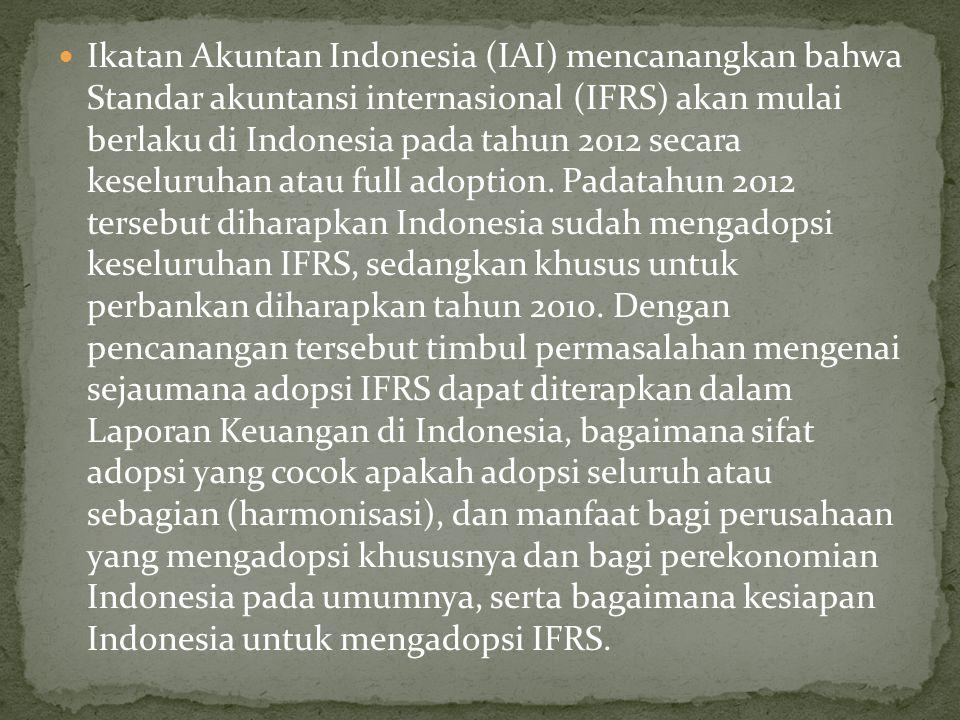 Ikatan Akuntan Indonesia (IAI) mencanangkan bahwa Standar akuntansi internasional (IFRS) akan mulai berlaku di Indonesia pada tahun 2012 secara keseluruhan atau full adoption.