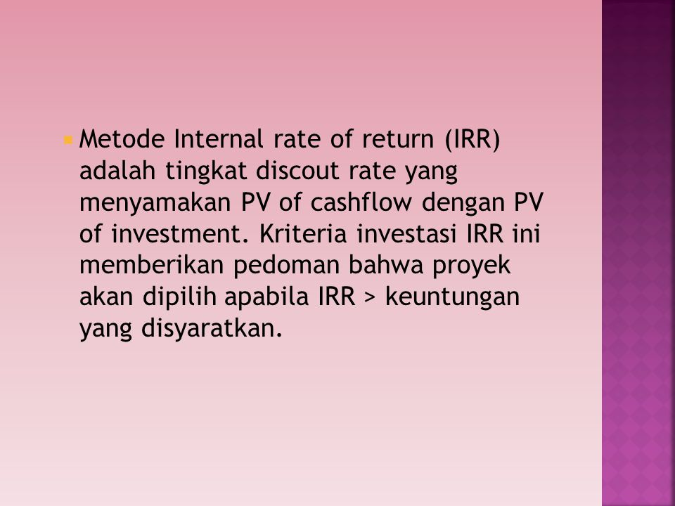 Metode Internal rate of return (IRR) adalah tingkat discout rate yang menyamakan PV of cashflow dengan PV of investment.