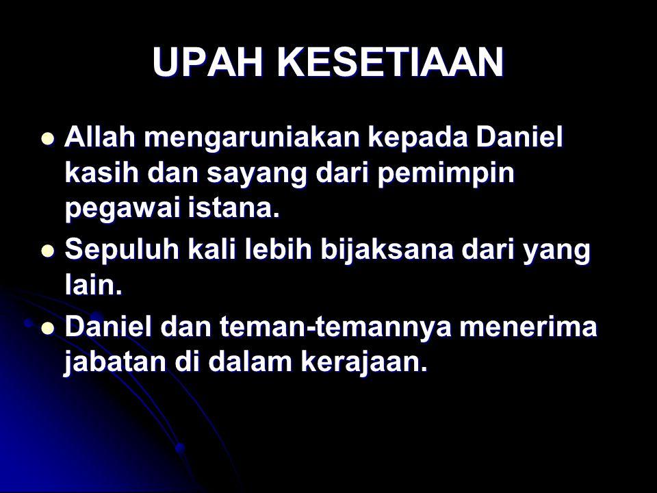 UPAH KESETIAAN Allah mengaruniakan kepada Daniel kasih dan sayang dari pemimpin pegawai istana. Sepuluh kali lebih bijaksana dari yang lain.