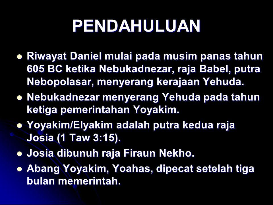 PENDAHULUAN Riwayat Daniel mulai pada musim panas tahun 605 BC ketika Nebukadnezar, raja Babel, putra Nebopolasar, menyerang kerajaan Yehuda.