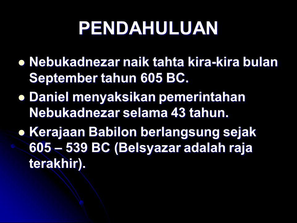 PENDAHULUAN Nebukadnezar naik tahta kira-kira bulan September tahun 605 BC. Daniel menyaksikan pemerintahan Nebukadnezar selama 43 tahun.