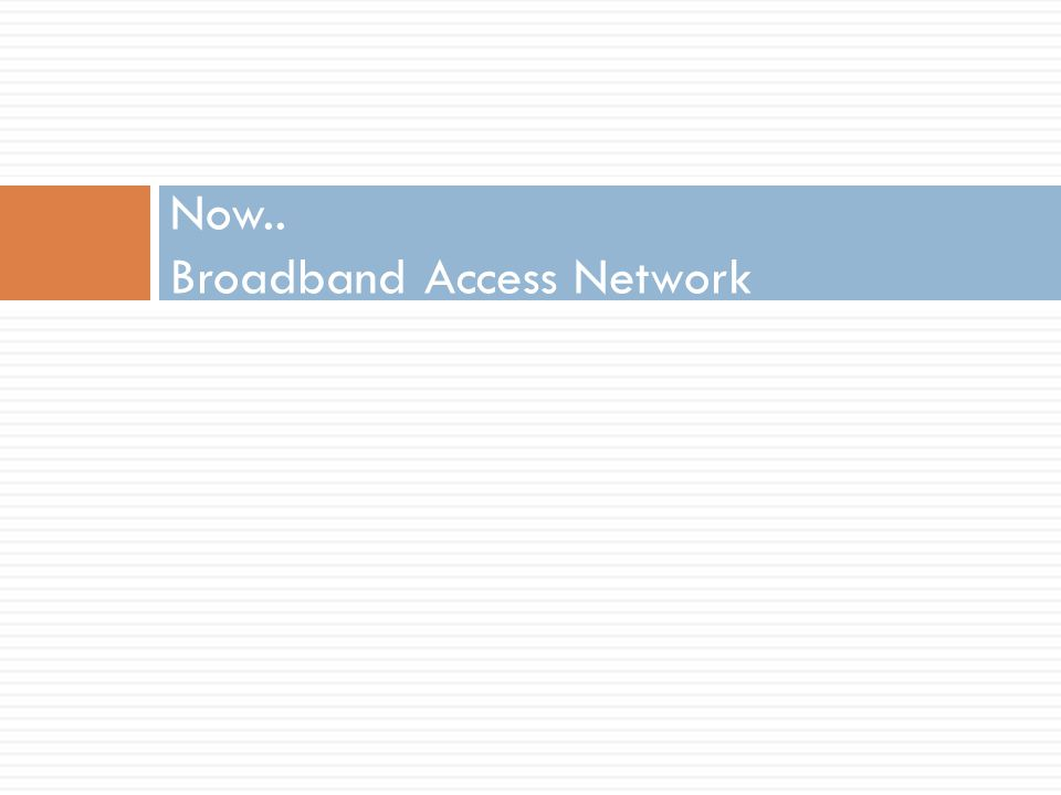 Now.. Broadband Access Network