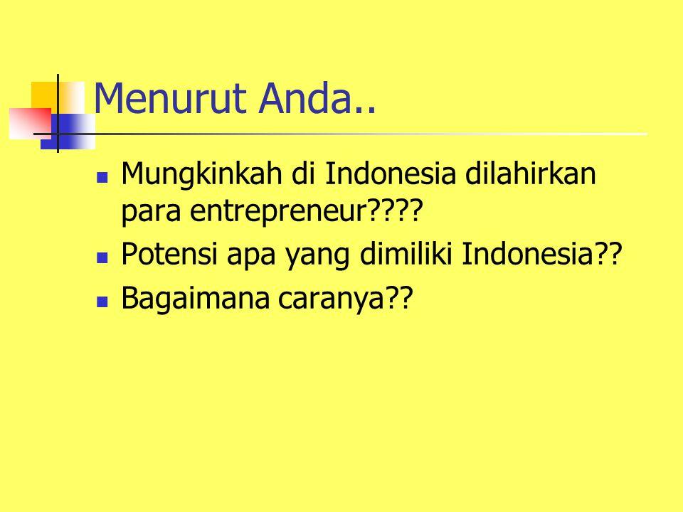 Menurut Anda.. Mungkinkah di Indonesia dilahirkan para entrepreneur Potensi apa yang dimiliki Indonesia