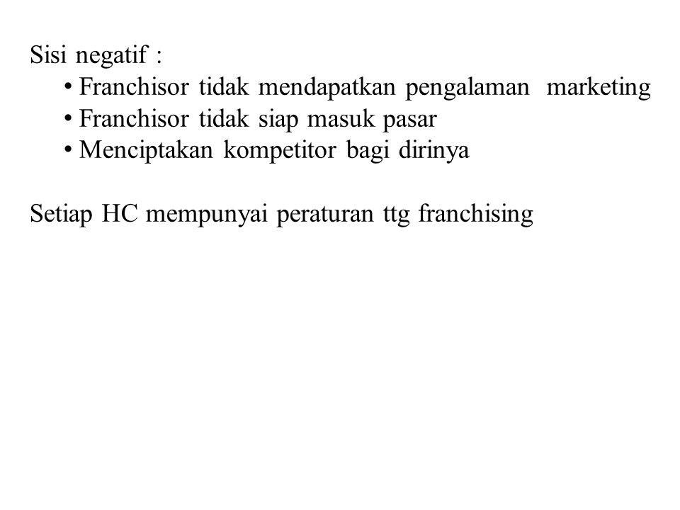 Sisi negatif : Franchisor tidak mendapatkan pengalaman marketing. Franchisor tidak siap masuk pasar.