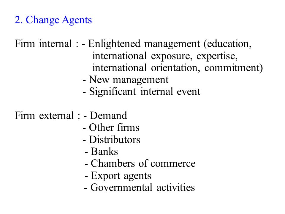 2. Change Agents Firm internal : - Enlightened management (education, international exposure, expertise,