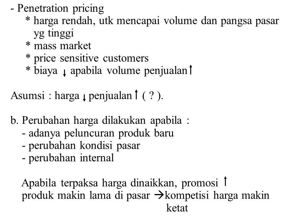 - Penetration pricing * harga rendah, utk mencapai volume dan pangsa pasar. yg tinggi. * mass market.