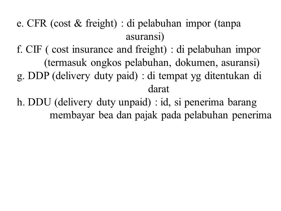 e. CFR (cost & freight) : di pelabuhan impor (tanpa