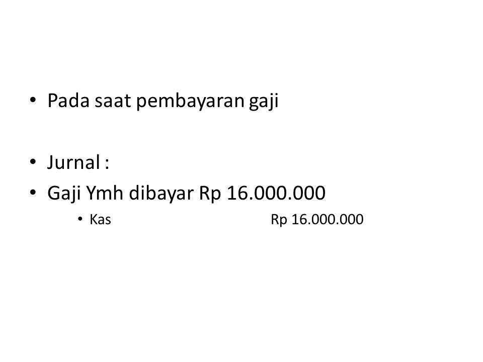Pada saat pembayaran gaji Jurnal : Gaji Ymh dibayar Rp 16.000.000