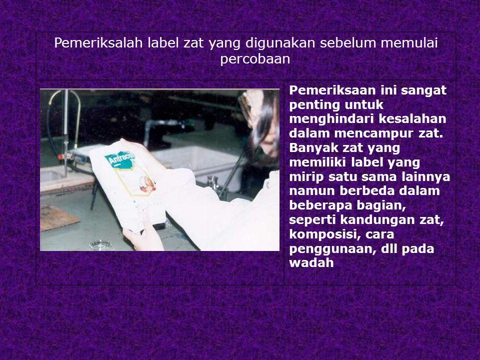 Pemeriksalah label zat yang digunakan sebelum memulai percobaan