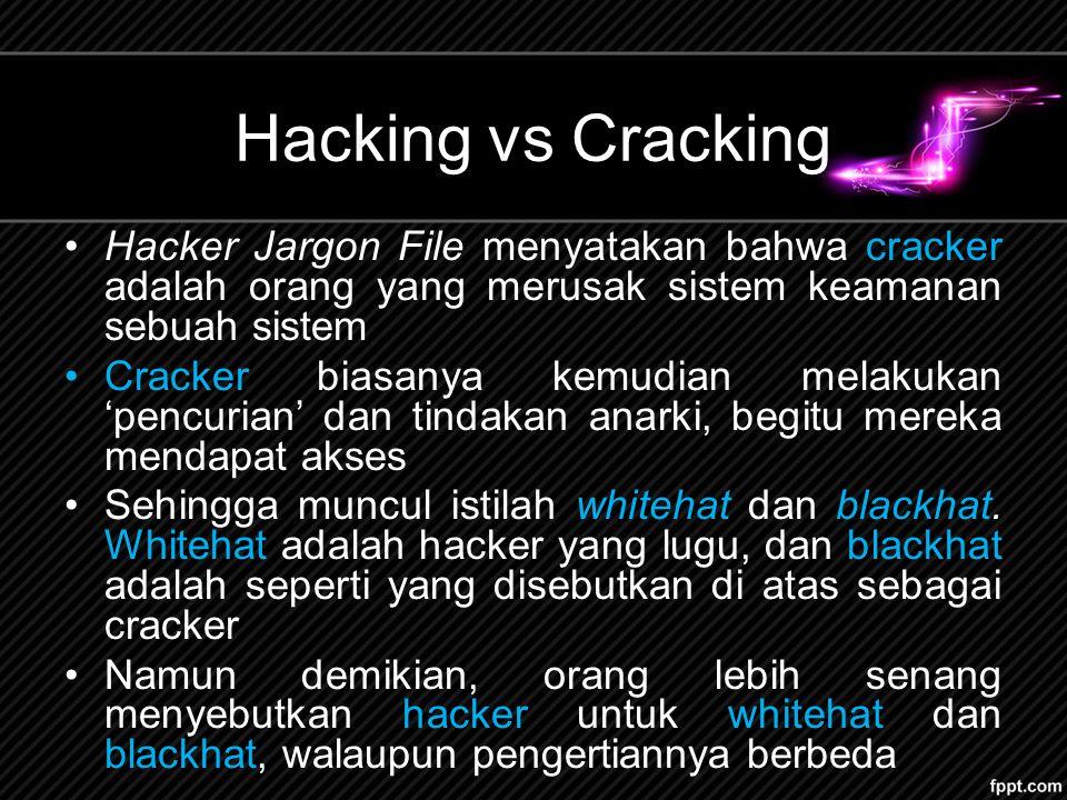 Hacking vs Cracking Hacker Jargon File menyatakan bahwa cracker adalah orang yang merusak sistem keamanan sebuah sistem.