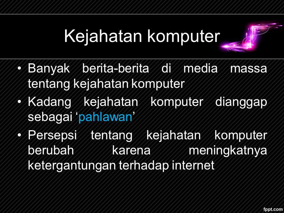 Kejahatan komputer Banyak berita-berita di media massa tentang kejahatan komputer. Kadang kejahatan komputer dianggap sebagai 'pahlawan'