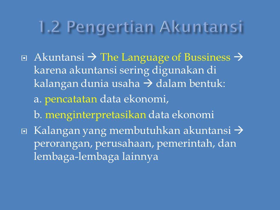 1.2 Pengertian Akuntansi Akuntansi  The Language of Bussiness  karena akuntansi sering digunakan di kalangan dunia usaha  dalam bentuk: