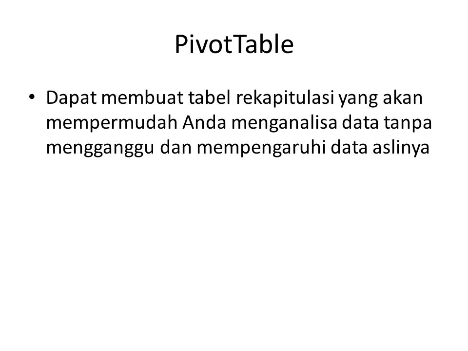 PivotTable Dapat membuat tabel rekapitulasi yang akan mempermudah Anda menganalisa data tanpa mengganggu dan mempengaruhi data aslinya.