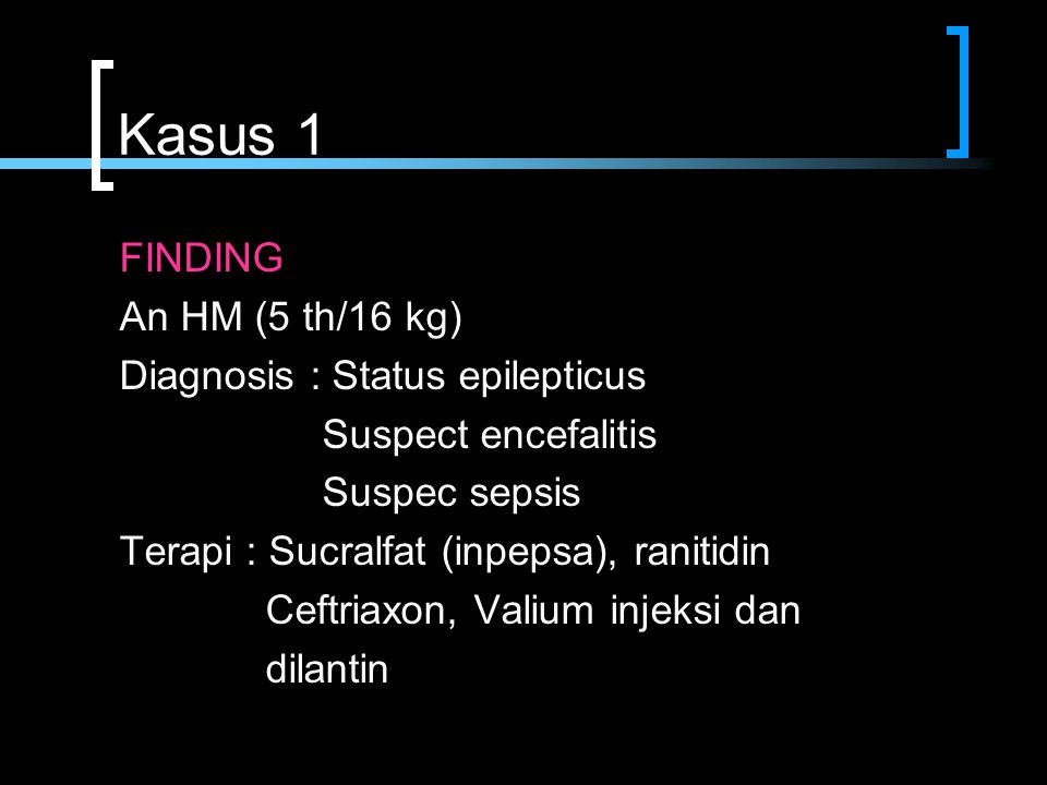 Kasus 1 FINDING An HM (5 th/16 kg) Diagnosis : Status epilepticus