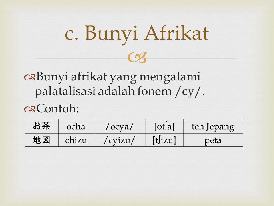 c. Bunyi Afrikat Bunyi afrikat yang mengalami palatalisasi adalah fonem /cy/. Contoh: お茶. ocha. /ocya/